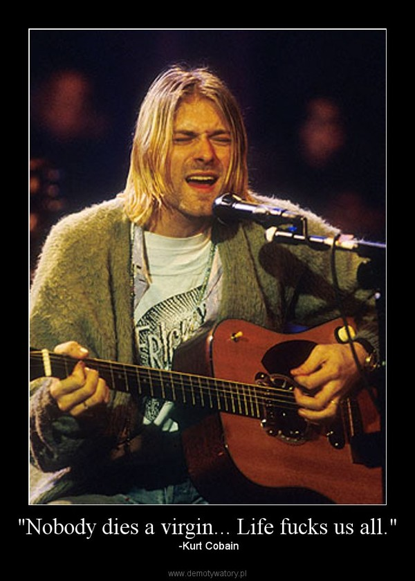 """Nobody dies a virgin... Life fucks us all."" – -Kurt Cobain"