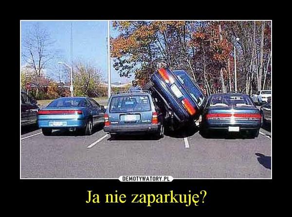 Ja nie zaparkuję? –