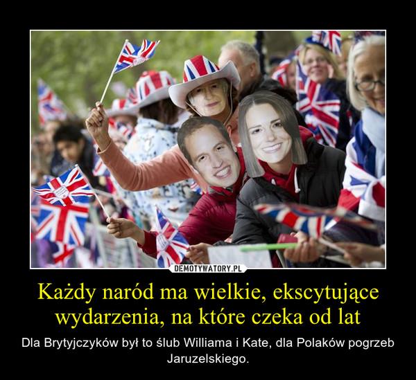 Każdy naród ma wielkie, ekscytujące wydarzenia, na które czeka od lat – Dla Brytyjczyków był to ślub Williama i Kate, dla Polaków pogrzeb Jaruzelskiego.