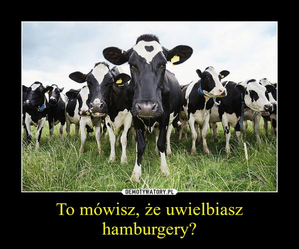To mówisz, że uwielbiasz hamburgery? –