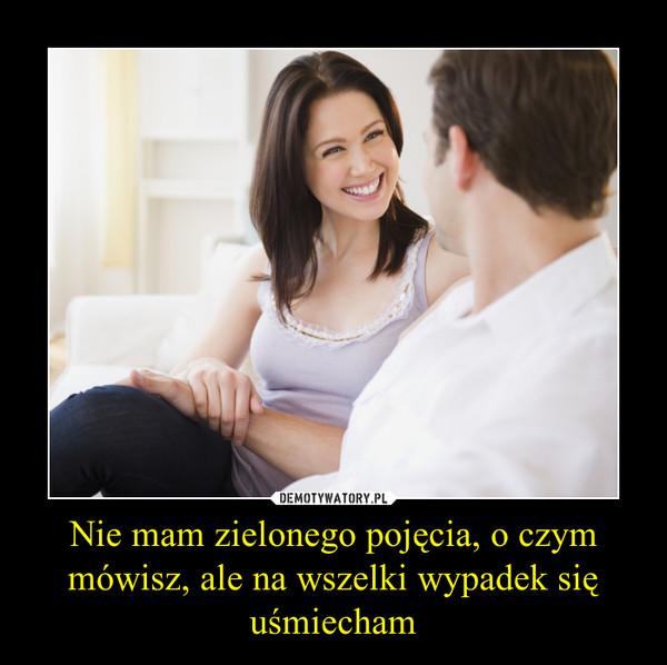Nie mam zielonego pojęcia, o czym mówisz, ale na wszelki wypadek się uśmiecham –