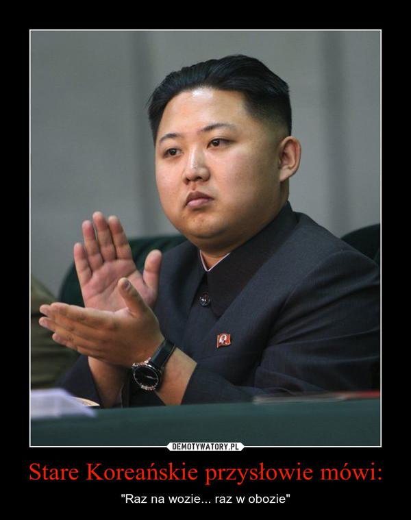 """Stare Koreańskie przysłowie mówi: – """"Raz na wozie... raz w obozie"""""""