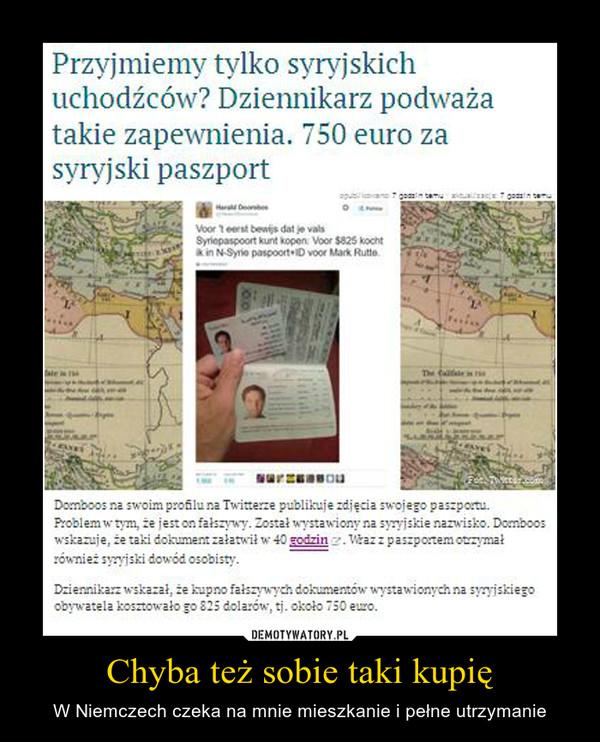 Chyba też sobie taki kupię – W Niemczech czeka na mnie mieszkanie i pełne utrzymanie Przyjmiemy tylko syryjskich uchodźców? Dziennikarz podważa takie zapewnienia. 750 euro za syryjski paszportPlski rząd przekonuje od początku debaty na temat uchodźców, że Polska będzie miała kontrolę nad tym, kogo przyjmiemy. Ewa Kopacz w czasie ostatniego posiedzenia Sejmu zapewniała, że to my będziemy kontrolować przepływ ludności. Holenderski dziennikarz Harald Dornboos właśnie dowiódł, że tego typu zapewnienia są mrzonkami.Dornboos na swoim profilu na Twitterze publikuje zdjęcia swojego paszportu. Problem w tym, że jest on fałszywy. Został wystawiony na syryjskie nazwisko. Dornboos wskazuje, że taki dokument załatwił w 40 godzin. Wraz z paszportem otrzymał również syryjski dowód osobisty.Dziennikarz wskazał, że kupno fałszywych dokumentów wystawionych na syryjskiego obywatela kosztowało go 825 dolarów, tj. około 750 euro.
