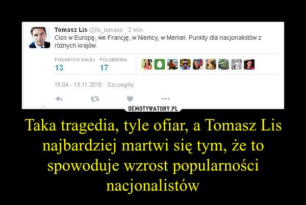 Taka tragedia, tyle ofiar, a Tomasz Lis najbardziej martwi się tym, że to spowoduje wzrost popularności nacjonalistów –