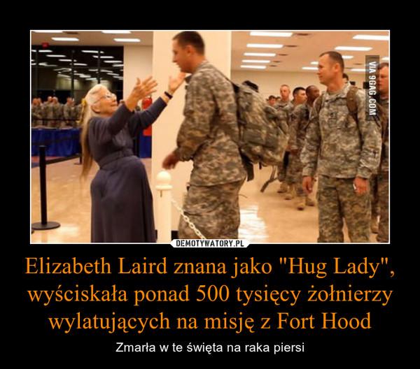 """Elizabeth Laird znana jako """"Hug Lady"""", wyściskała ponad 500 tysięcy żołnierzy wylatujących na misję z Fort Hood – Zmarła w te święta na raka piersi"""