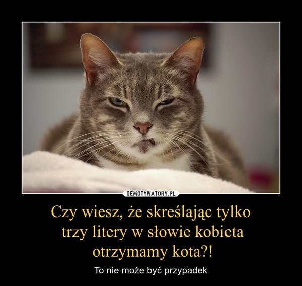 Czy wiesz, że skreślając tylko trzy litery w słowie kobieta otrzymamy kota?! – To nie może być przypadek
