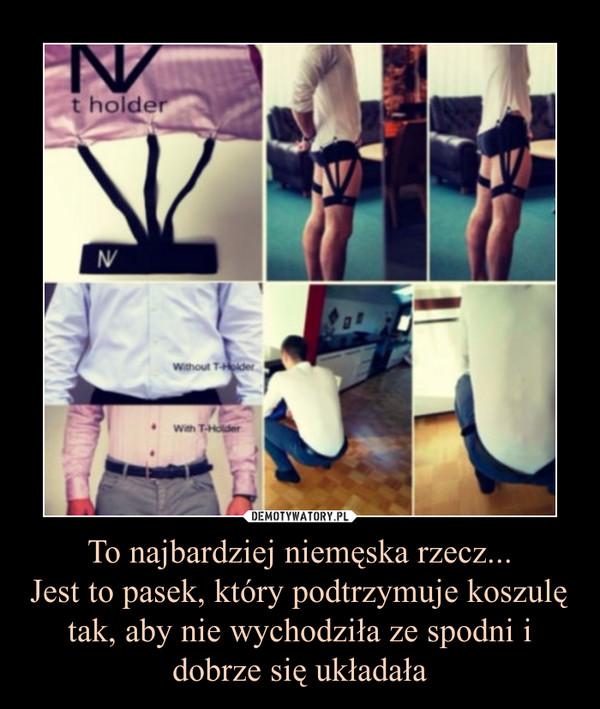 To najbardziej niemęska rzecz...Jest to pasek, który podtrzymuje koszulę tak, aby nie wychodziła ze spodni i dobrze się układała –