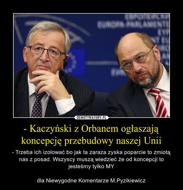 - Kaczyński z Orbanem ogłaszają koncepcję przebudowy naszej Unii – - Trzeba ich izolować bo jak ta zaraza zyska poparcie to zmiotą nas z posad. Wszyscy muszą wiedzieć że od koncepcji to jesteśmy tylko MYdla Niewygodne Komentarze M.Pyzikiewicz