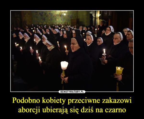 Podobno kobiety przeciwne zakazowi aborcji ubierają się dziś na czarno –