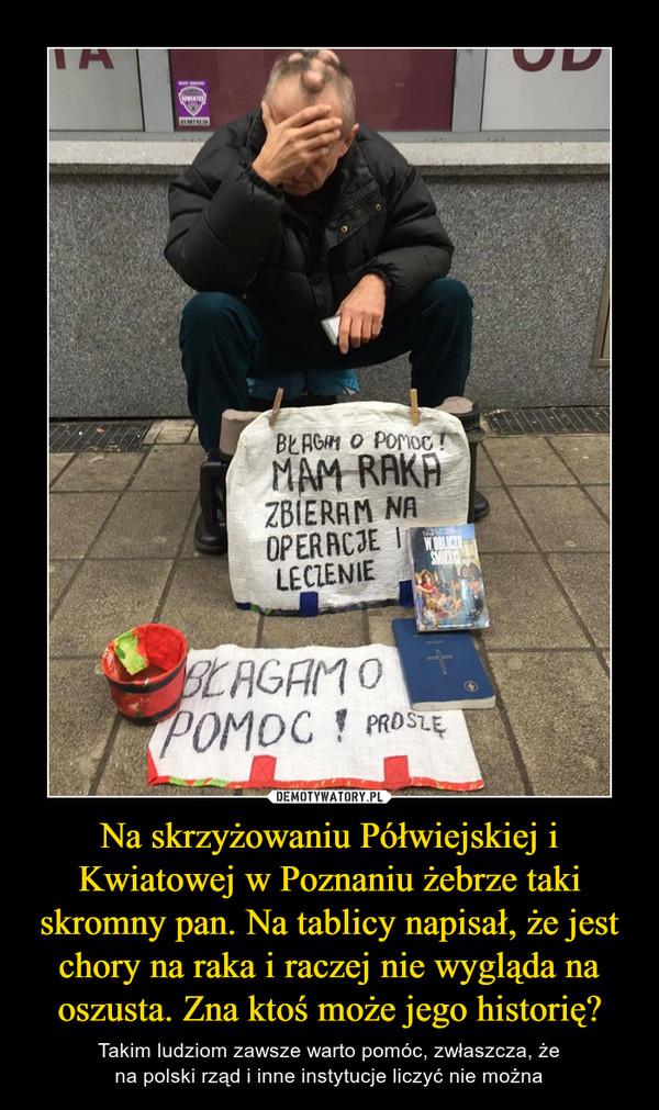 Na skrzyżowaniu Półwiejskiej i Kwiatowej w Poznaniu żebrze taki skromny pan. Na tablicy napisał, że jest chory na raka i raczej nie wygląda na oszusta. Zna ktoś może jego historię? – Takim ludziom zawsze warto pomóc, zwłaszcza, żena polski rząd i inne instytucje liczyć nie można Błagam o pomoc, mam raka. Zbieram na operację i leczenie