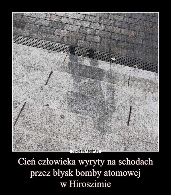 Cień człowieka wyryty na schodach przez błysk bomby atomowejw Hiroszimie –