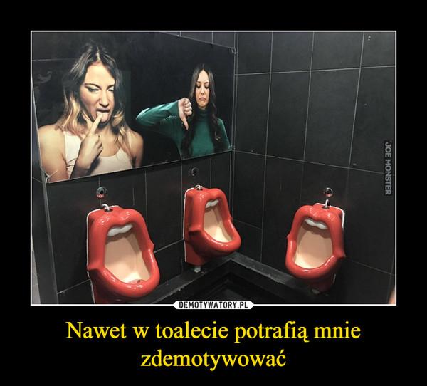 Nawet w toalecie potrafią mnie zdemotywować –