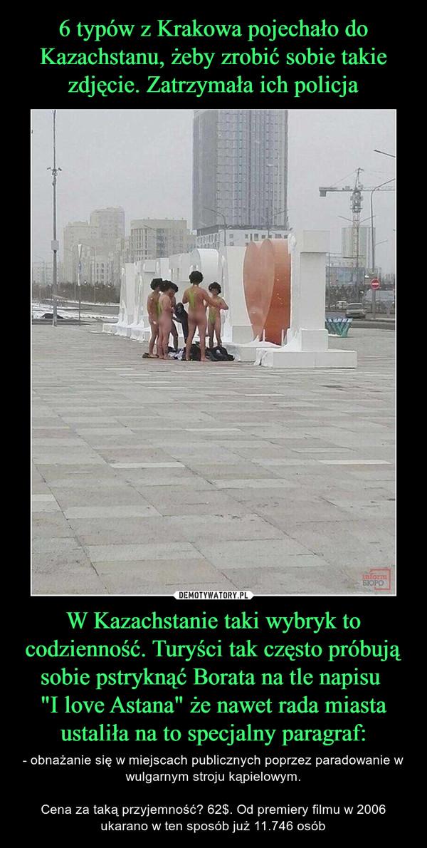 """W Kazachstanie taki wybryk to codzienność. Turyści tak często próbują sobie pstryknąć Borata na tle napisu """"I love Astana"""" że nawet rada miasta ustaliła na to specjalny paragraf: – - obnażanie się w miejscach publicznych poprzez paradowanie w wulgarnym stroju kąpielowym.Cena za taką przyjemność? 62$. Od premiery filmu w 2006 ukarano w ten sposób już 11.746 osób"""