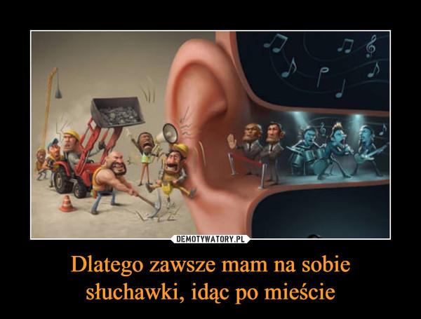 Dlatego zawsze mam na sobie słuchawki, idąc po mieście –