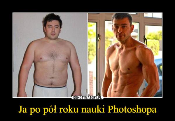 Ja po pół roku nauki Photoshopa –