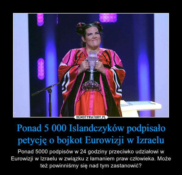 Ponad 5 000 Islandczyków podpisało petycję o bojkot Eurowizji w Izraelu – Ponad 5000 podpisów w 24 godziny przeciwko udziałowi w Eurowizji w Izraelu w związku z łamaniem praw człowieka. Może też powinniśmy się nad tym zastanowić?