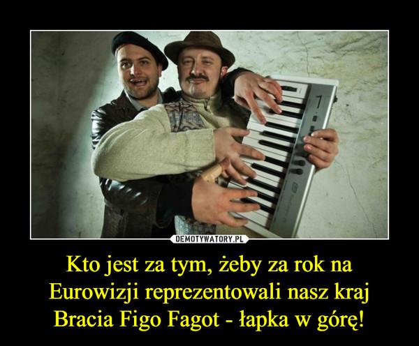 Kto jest za tym, żeby za rok na Eurowizji reprezentowali nasz kraj Bracia Figo Fagot - łapka w górę! –