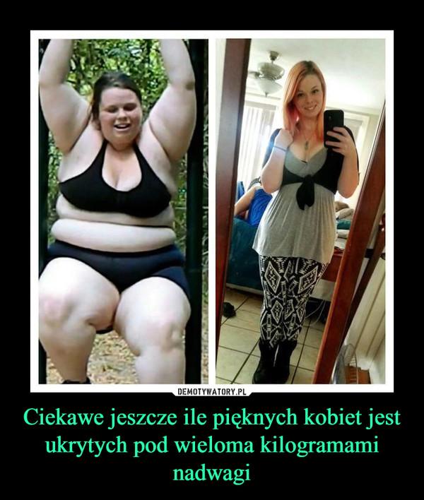Ciekawe jeszcze ile pięknych kobiet jest ukrytych pod wieloma kilogramami nadwagi –