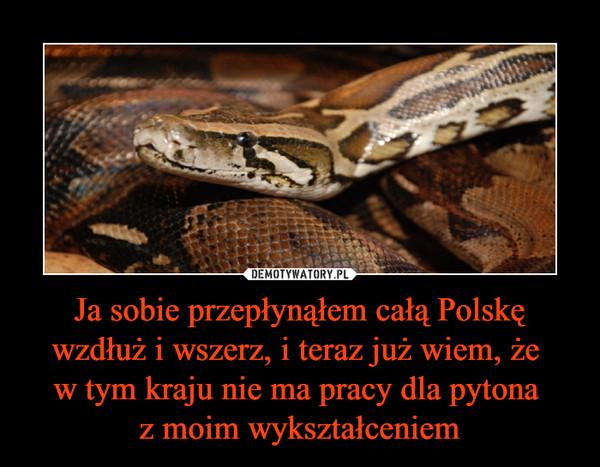 Ja sobie przepłynąłem całą Polskę wzdłuż i wszerz, i teraz już wiem, że w tym kraju nie ma pracy dla pytona z moim wykształceniem –