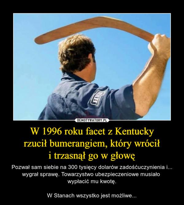 W 1996 roku facet z Kentuckyrzucił bumerangiem, który wróciłi trzasnął go w głowę – Pozwał sam siebie na 300 tysięcy dolarów zadośćuczynienia i... wygrał sprawę. Towarzystwo ubezpieczeniowe musiało wypłacić mu kwotę.W Stanach wszystko jest możliwe...