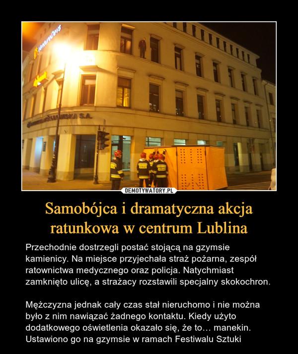 Samobójca i dramatyczna akcja ratunkowa w centrum Lublina – Przechodnie dostrzegli postać stojącą na gzymsie kamienicy. Na miejsce przyjechała straż pożarna, zespół ratownictwa medycznego oraz policja. Natychmiast zamknięto ulicę, a strażacy rozstawili specjalny skokochron.Mężczyzna jednak cały czas stał nieruchomo i nie można było z nim nawiązać żadnego kontaktu. Kiedy użyto dodatkowego oświetlenia okazało się, że to… manekin. Ustawiono go na gzymsie w ramach Festiwalu Sztuki