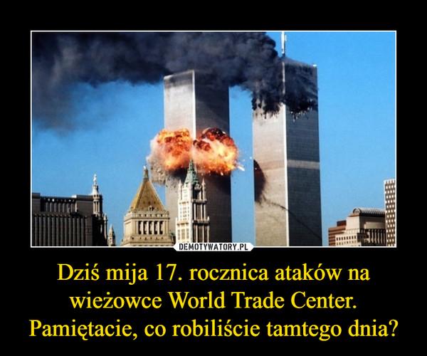 Dziś mija 17. rocznica ataków na wieżowce World Trade Center. Pamiętacie, co robiliście tamtego dnia? –