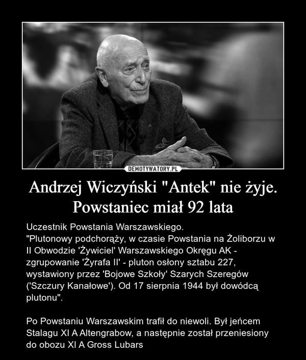 """Andrzej Wiczyński """"Antek"""" nie żyje. Powstaniec miał 92 lata – Uczestnik Powstania Warszawskiego.""""Plutonowy podchorąży, w czasie Powstania na Żoliborzu w II Obwodzie 'Żywiciel' Warszawskiego Okręgu AK - zgrupowanie 'Żyrafa II' - pluton osłony sztabu 227, wystawiony przez 'Bojowe Szkoły' Szarych Szeregów ('Szczury Kanałowe'). Od 17 sierpnia 1944 był dowódcą plutonu"""".Po Powstaniu Warszawskim trafił do niewoli. Był jeńcem Stalagu XI A Altengrabow, a następnie został przeniesiony do obozu XI A Gross Lubars"""