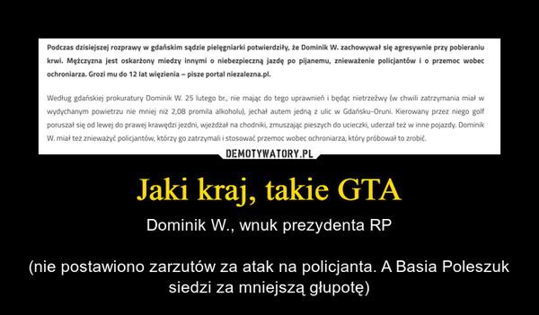 Jaki kraj, takie GTA – Dominik W., wnuk prezydenta RP(nie postawiono zarzutów za atak na policjanta. A Basia Poleszuk siedzi za mniejszą głupotę)