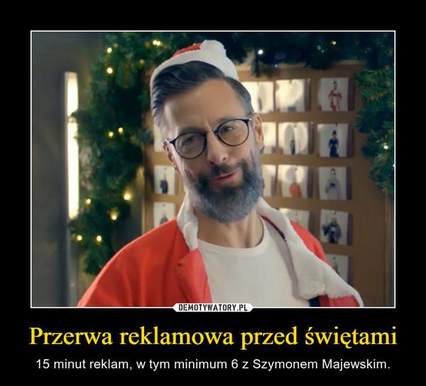 Przerwa reklamowa przed świętami – 15 minut reklam, w tym minimum 6 z Szymonem Majewskim.