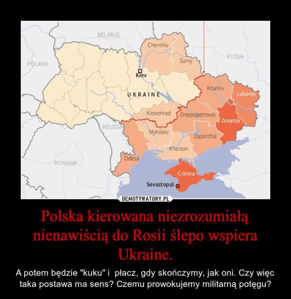 """Polska kierowana niezrozumiałą nienawiścią do Rosii ślepo wspiera Ukraine. – A potem będzie """"kuku"""" i  płacz, gdy skończymy, jak oni. Czy więc taka postawa ma sens? Czemu prowokujemy militarną potęgu?"""