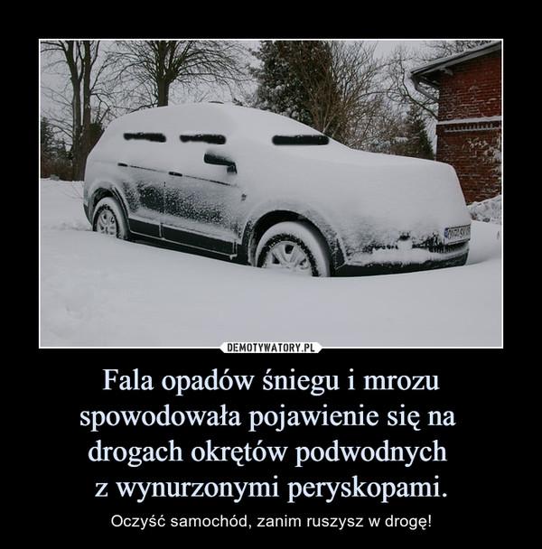 Fala opadów śniegu i mrozu spowodowała pojawienie się na drogach okrętów podwodnych z wynurzonymi peryskopami. – Oczyść samochód, zanim ruszysz w drogę!