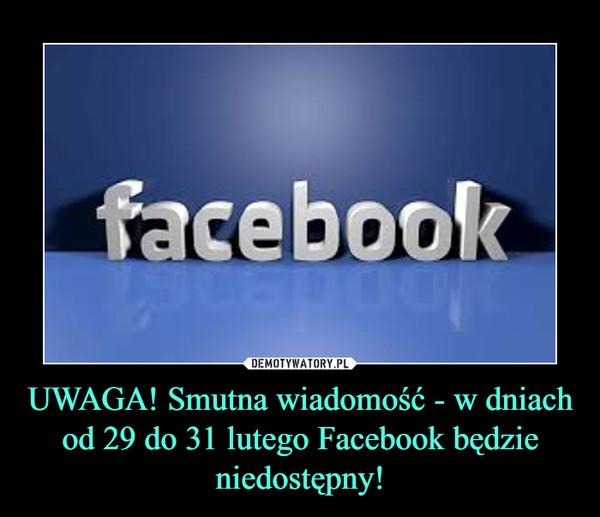 UWAGA! Smutna wiadomość - w dniach od 29 do 31 lutego Facebook będzie niedostępny! –