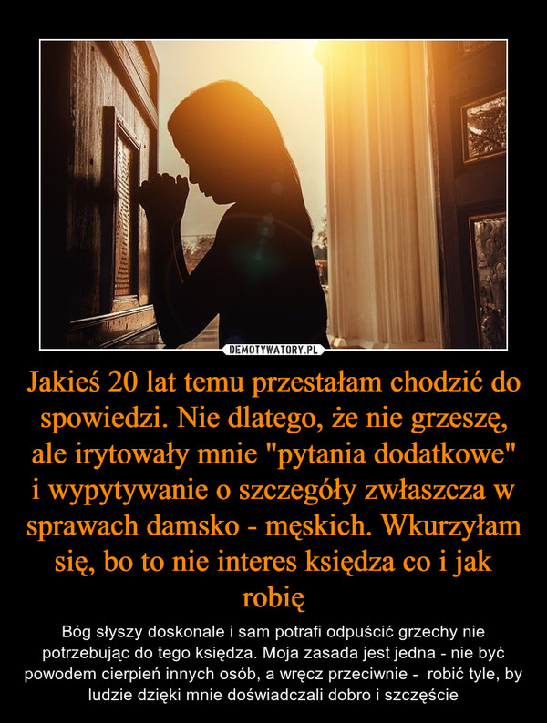 """Jakieś 20 lat temu przestałam chodzić do spowiedzi. Nie dlatego, że nie grzeszę, ale irytowały mnie """"pytania dodatkowe"""" i wypytywanie o szczegóły zwłaszcza w sprawach damsko - męskich. Wkurzyłam się, bo to nie interes księdza co i jak robię – Bóg słyszy doskonale i sam potrafi odpuścić grzechy nie potrzebując do tego księdza. Moja zasada jest jedna - nie być powodem cierpień innych osób, a wręcz przeciwnie -  robić tyle, by ludzie dzięki mnie doświadczali dobro i szczęście"""