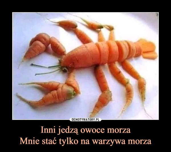 Inni jedzą owoce morzaMnie stać tylko na warzywa morza –