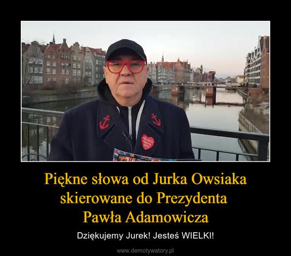 Piękne słowa od Jurka Owsiaka skierowane do Prezydenta Pawła Adamowicza – Dziękujemy Jurek! Jesteś WIELKI!
