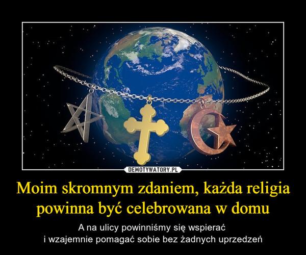 Moim skromnym zdaniem, każda religia powinna być celebrowana w domu – A na ulicy powinniśmy się wspierać i wzajemnie pomagać sobie bez żadnych uprzedzeń