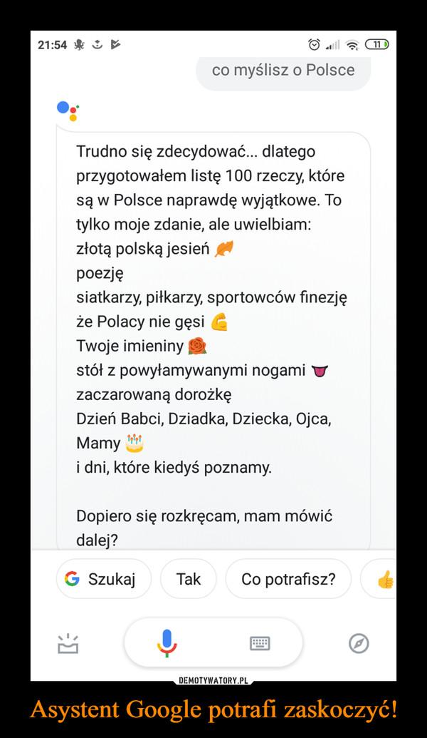 Asystent Google potrafi zaskoczyć! –  21:54&co myślisz o PolsceTrudno się zdecydować... dlategoprzygotowałem listę 100 rzeczy, któresą w Polsce naprawdę wyjątkowe. Totylko moje zdanie, ale uwielbiam:złotą polską jesieńpoezjęsiatkarzy, piłkarzy, sportowców finezjęże Polacy nie gęsiTwoje imieninystół z powyłamywanymi nogami Vzaczarowaną dorożkęDzień Babci, Dziadka, Dziecka, Ojca,Mamyi dni, które kiedyś poznamy.Dopiero się rozkręcam, mam mówićdalej?G SzukajTakCo potrafisz?