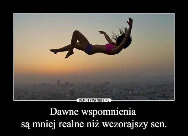 Dawne wspomnienia są mniej realne niż wczorajszy sen. –