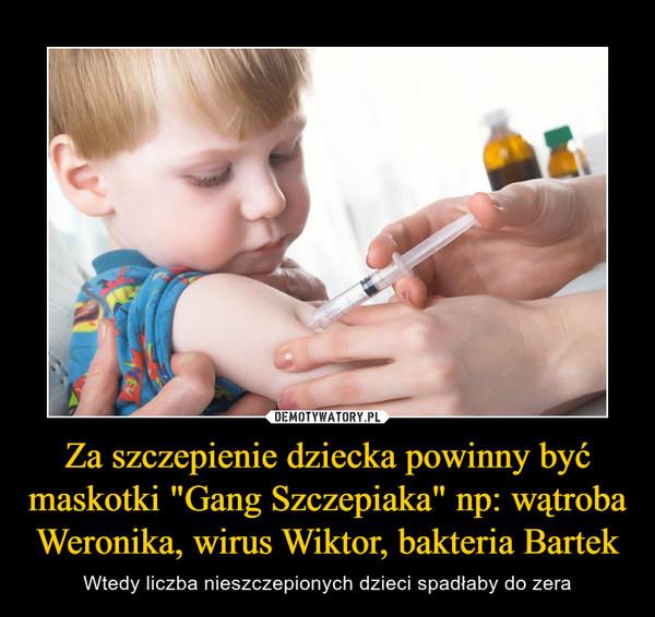 """Za szczepienie dziecka powinny być maskotki """"Gang Szczepiaka"""" np: wątroba Weronika, wirus Wiktor, bakteria Bartek"""