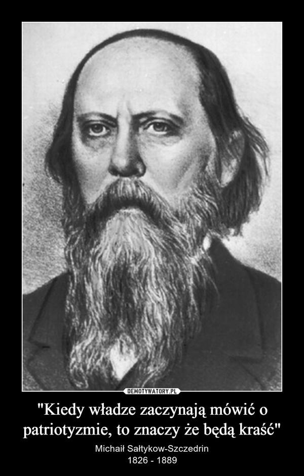 """""""Kiedy władze zaczynają mówić o patriotyzmie, to znaczy że będą kraść"""" – Michaił Sałtykow-Szczedrin1826 - 1889"""