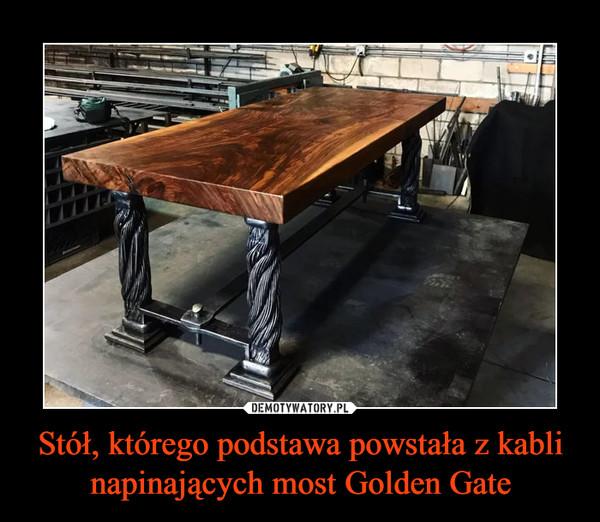 Stół, którego podstawa powstała z kabli napinających most Golden Gate –