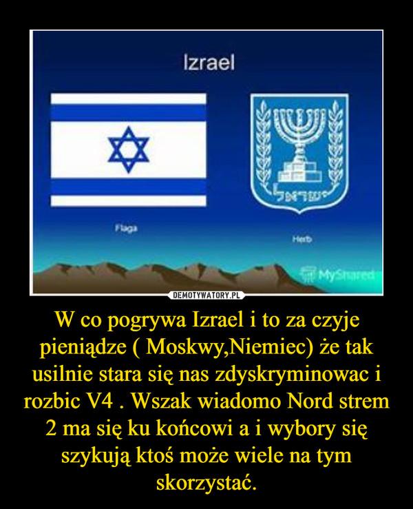 W co pogrywa Izrael i to za czyje pieniądze ( Moskwy,Niemiec) że tak usilnie stara się nas zdyskryminowac i rozbic V4 . Wszak wiadomo Nord strem 2 ma się ku końcowi a i wybory się szykują ktoś może wiele na tym skorzystać. –
