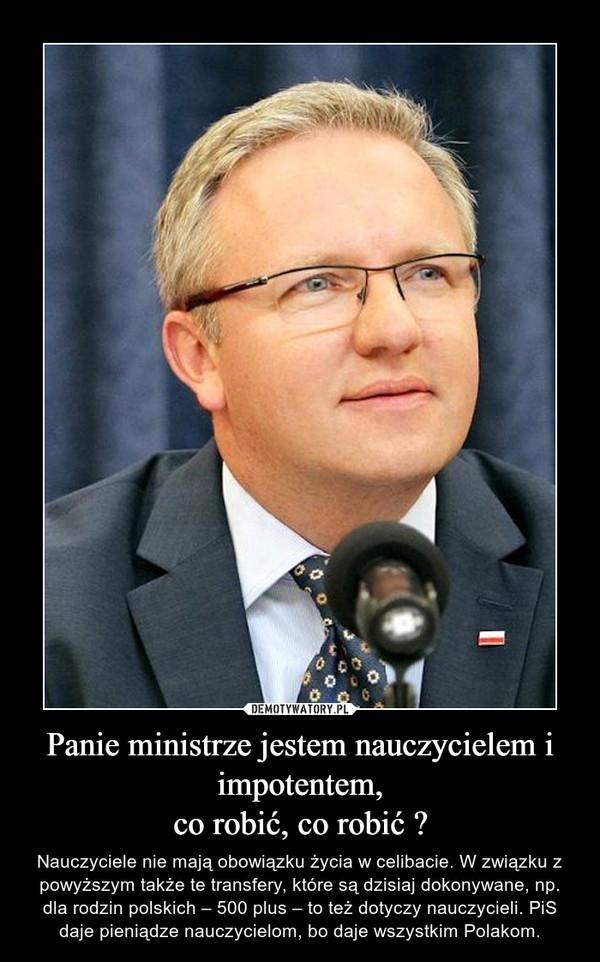 Panie ministrze jestem nauczycielem i impotentem,co robić, co robić ? – Nauczyciele nie mają obowiązku życia w celibacie. W związku z powyższym także te transfery, które są dzisiaj dokonywane, np. dla rodzin polskich – 500 plus – to też dotyczy nauczycieli. PiS daje pieniądze nauczycielom, bo daje wszystkim Polakom.