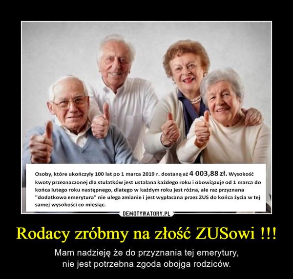 Rodacy zróbmy na złość ZUSowi !!! – Mam nadzieję że do przyznania tej emerytury,nie jest potrzebna zgoda obojga rodziców.