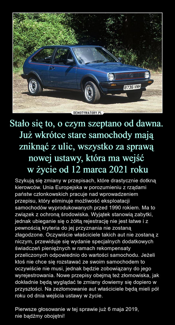 Stało się to, o czym szeptano od dawna. Już wkrótce stare samochody mają zniknąć z ulic, wszystko za sprawą nowej ustawy, która ma wejść w życie od 12 marca 2021 roku – Szykują się zmiany w przepisach, które drastycznie dotkną kierowców. Unia Europejska w porozumieniu z rządami państw członkowskich pracuje nad wprowadzeniem przepisu, który eliminuje możliwość eksploatacji samochodów wyprodukowanych przed 1990 rokiem. Ma to związek z ochroną środowiska. Wyjątek stanowią zabytki, jednak ubieganie się o żółtą rejestrację nie jest łatwe i z pewnością kryteria do jej przyznania nie zostaną złagodzone. Oczywiście właściciele takich aut nie zostaną z niczym, przewiduje się wydanie specjalnych dodatkowych świadczeń pieniężnych w ramach rekompensaty przeliczonych odpowiednio do wartości samochodu. Jeżeli ktoś nie chce się rozstawać ze swoim samochodem to oczywiście nie musi, jednak będzie zobowiązany do jego wyrejestrowania. Nowe przepisy obejmą też złomowiska, jak dokładnie będą wyglądać te zmiany dowiemy się dopiero w przyszłości. Na zezłomowanie aut właściciele będą mieli pół roku od dnia wejścia ustawy w życie.Pierwsze głosowanie w tej sprawie już 6 maja 2019, nie bądźmy obojętni!