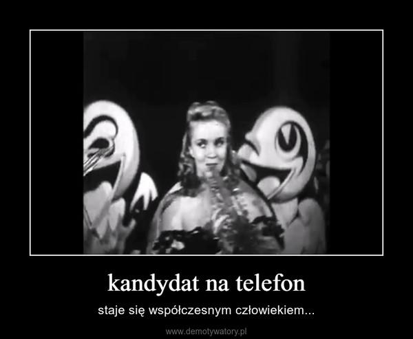 kandydat na telefon – staje się współczesnym człowiekiem...