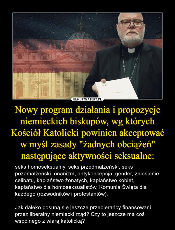 """Nowy program działania i propozycje niemieckich biskupów, wg których Kościół Katolicki powinien akceptować w myśl zasady """"żadnych obciążeń"""" następujące aktywności seksualne: – seks homoseksualny, seks przedmałżeński, seks pozamałżeński, onanizm, antykoncepcja, gender, zniesienie celibatu, kapłaństwo żonatych, kapłaństwo kobiet, kapłaństwo dla homoseksualistów, Komunia Święta dla każdego (rozwodników i protestantów). Jak daleko posuną się jeszcze przebierańcy finansowani przez liberalny niemiecki rząd? Czy to jeszcze ma coś wspólnego z wiarą katolicką?"""