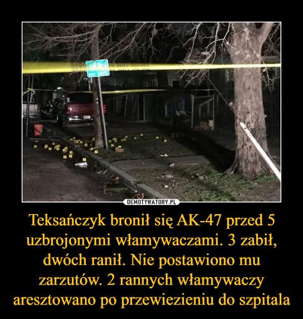 Teksańczyk bronił się AK-47 przed 5 uzbrojonymi włamywaczami. 3 zabił, dwóch ranił. Nie postawiono mu zarzutów. 2 rannych włamywaczy aresztowano po przewiezieniu do szpitala –