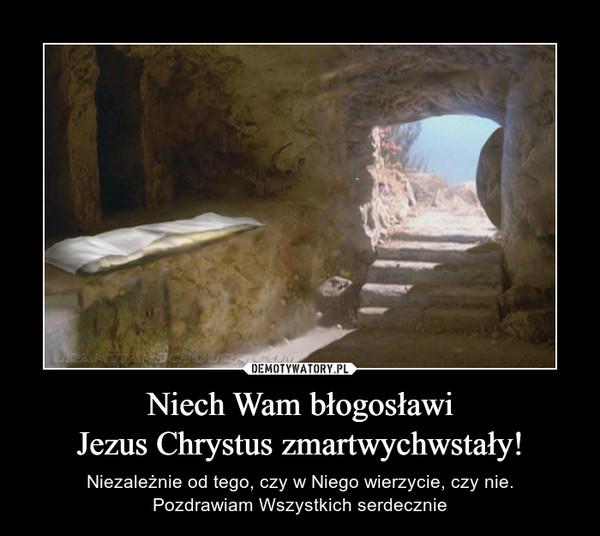Niech Wam błogosławiJezus Chrystus zmartwychwstały! – Niezależnie od tego, czy w Niego wierzycie, czy nie.Pozdrawiam Wszystkich serdecznie