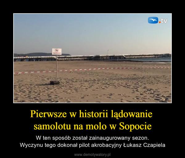 Pierwsze w historii lądowanie samolotu na molo w Sopocie – W ten sposób został zainaugurowany sezon.Wyczynu tego dokonał pilot akrobacyjny Łukasz Czapiela